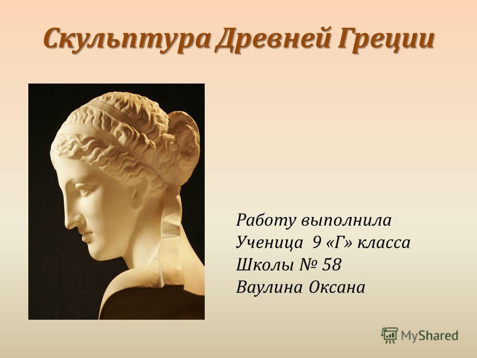 Скульптура Древней Греции Работу выполнила Ученица 9 « Г » класса Школы 58 Ваулина Оксана