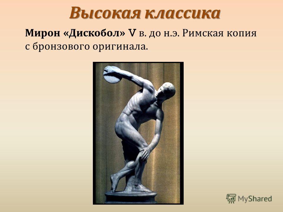 Высокая классика Мирон « Дискобол » V в. до н. э. Римская копия с бронзового оригинала.