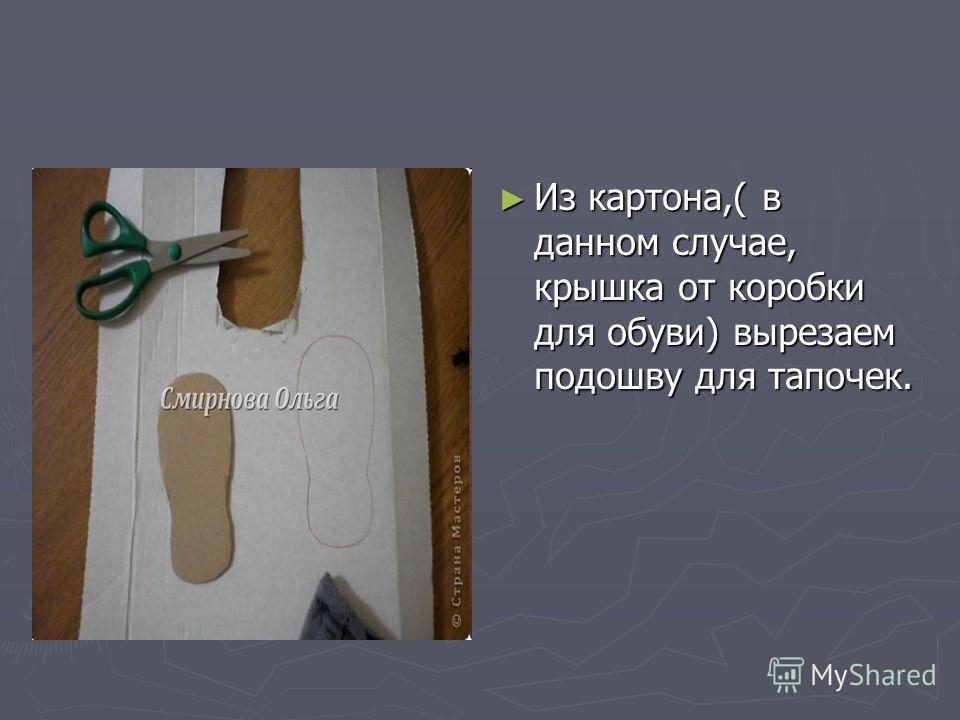 Из картона,( в данном случае, крышка от коробки для обуви) вырезаем подошву для тапочек.