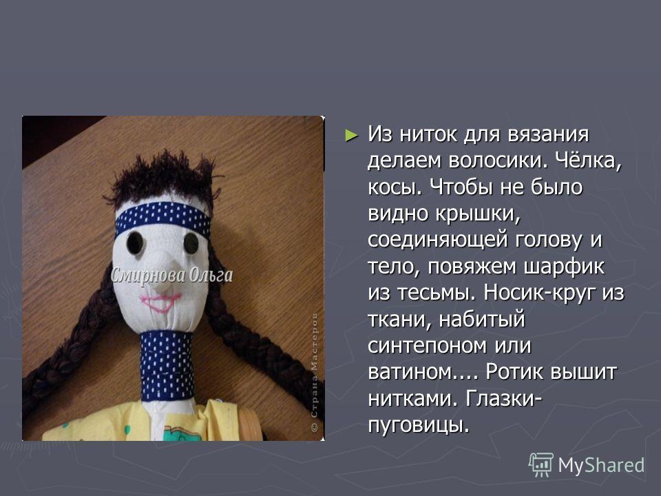 Из ниток для вязания делаем волосики. Чёлка, косы. Чтобы не было видно крышки, соединяющей голову и тело, повяжем шарфик из тесьмы. Носик-круг из ткани, набитый синтепоном или ватином.... Ротик вышит нитками. Глазки- пуговицы.