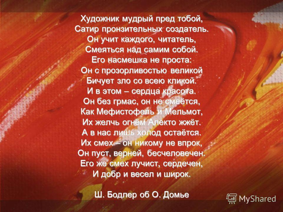 Художник мудрый пред тобой, Сатир пронзительных создатель. Он учит каждого, читатель, Смеяться над самим собой. Его насмешка не проста: Он с прозорливостью великой Бичует зло со всею кликой. И в этом – сердца красота. Он без грмас, он не смеётся, Как