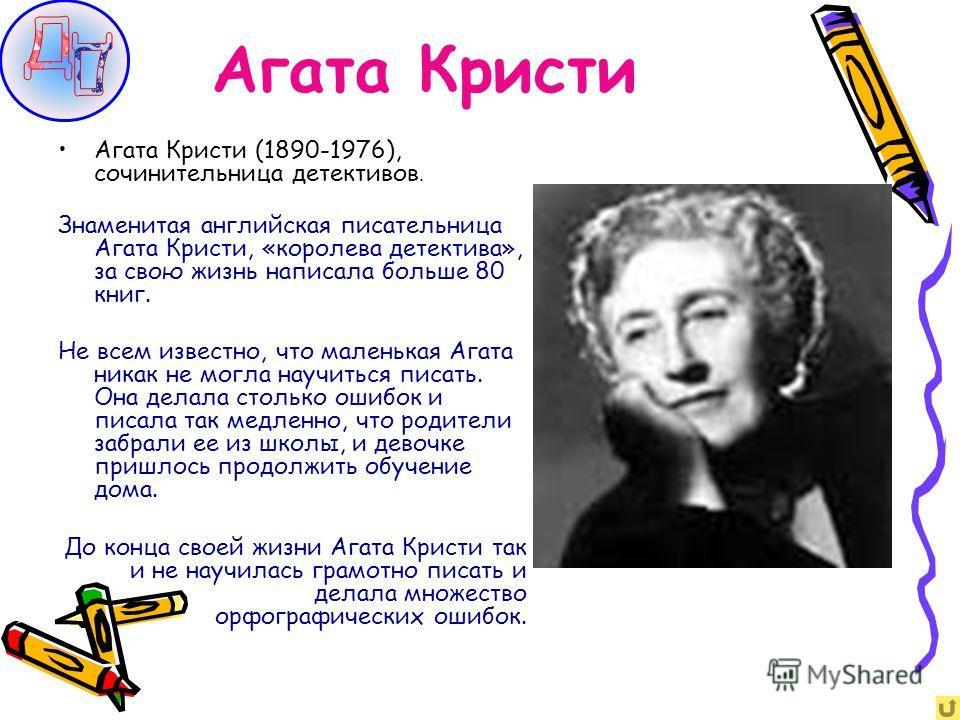Агата Кристи Агата Кристи (1890-1976), сочинительница детективов. Знаменитая английская писательница Агата Кристи, «королева детектива», за свою жизнь написала больше 80 книг. Не всем известно, что маленькая Агата никак не могла научиться писать. Она