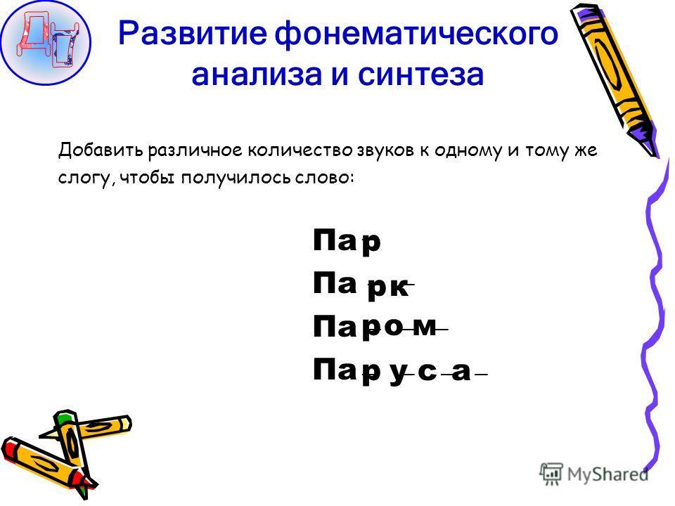 Развитие фонематического анализа и синтеза Добавить различное количество звуков к одному и тому же слогу, чтобы получилось слово: Па Па Па Па р рк омр саур