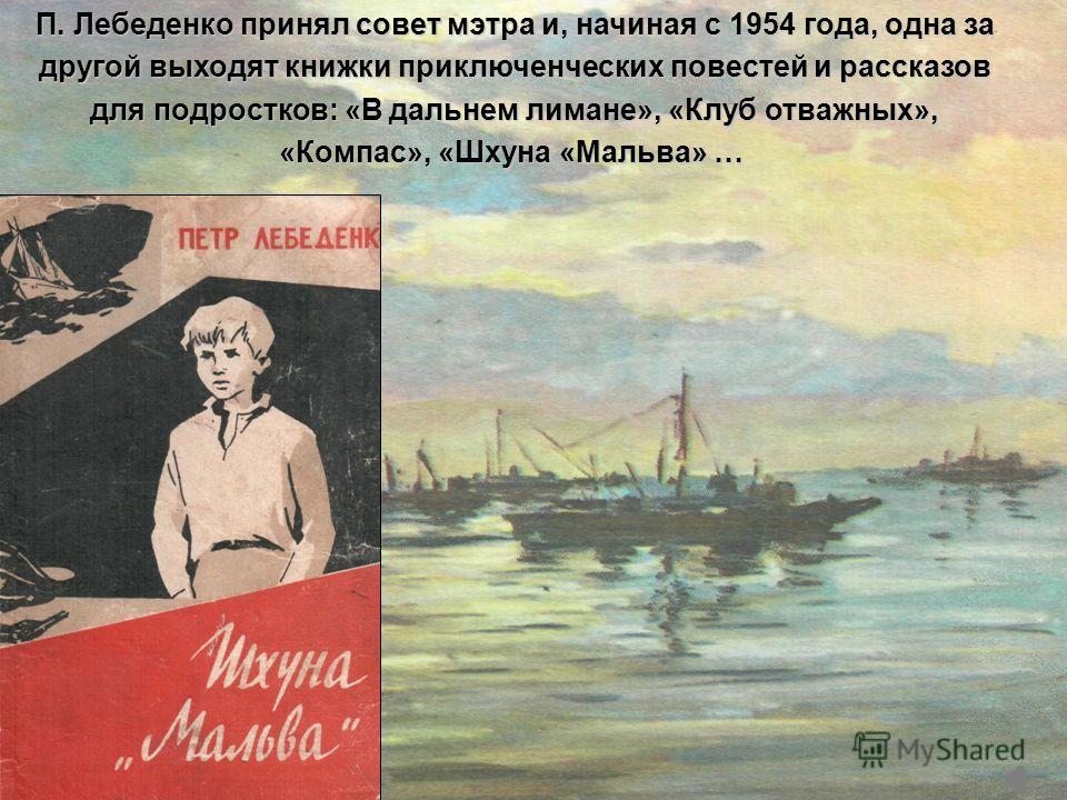 П. Лебеденко принял совет мэтра и, начиная с 1954 года, одна за другой выходят книжки приключенческих повестей и рассказов для подростков: «В дальнем лимане», «Клуб отважных», «Компас», «Шхуна «Мальва» … «Компас», «Шхуна «Мальва» …