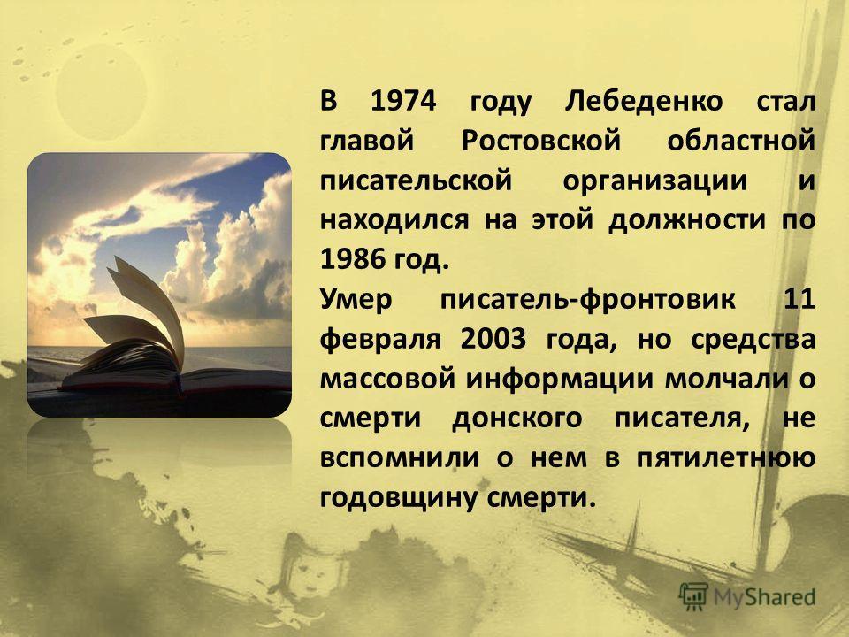В 1974 году Лебеденко стал главой Ростовской областной писательской организации и находился на этой должности по 1986 год. Умер писатель-фронтовик 11 февраля 2003 года, но средства массовой информации молчали о смерти донского писателя, не вспомнили