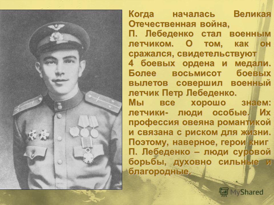 Когда началась Великая Отечественная война, Когда началась Великая Отечественная война, П. Лебеденко стал военным летчиком. О том, как он сражался, свидетельствуют П. Лебеденко стал военным летчиком. О том, как он сражался, свидетельствуют 4 боевых о