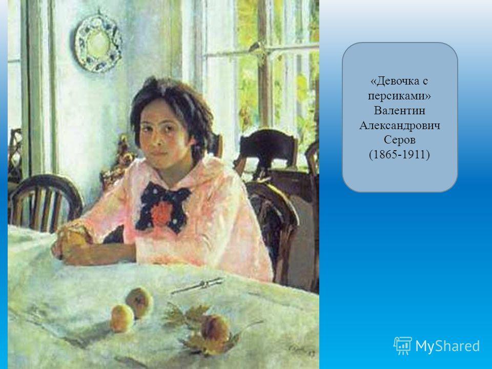 «Девочка с персиками» Валентин Александрович Серов (1865-1911)