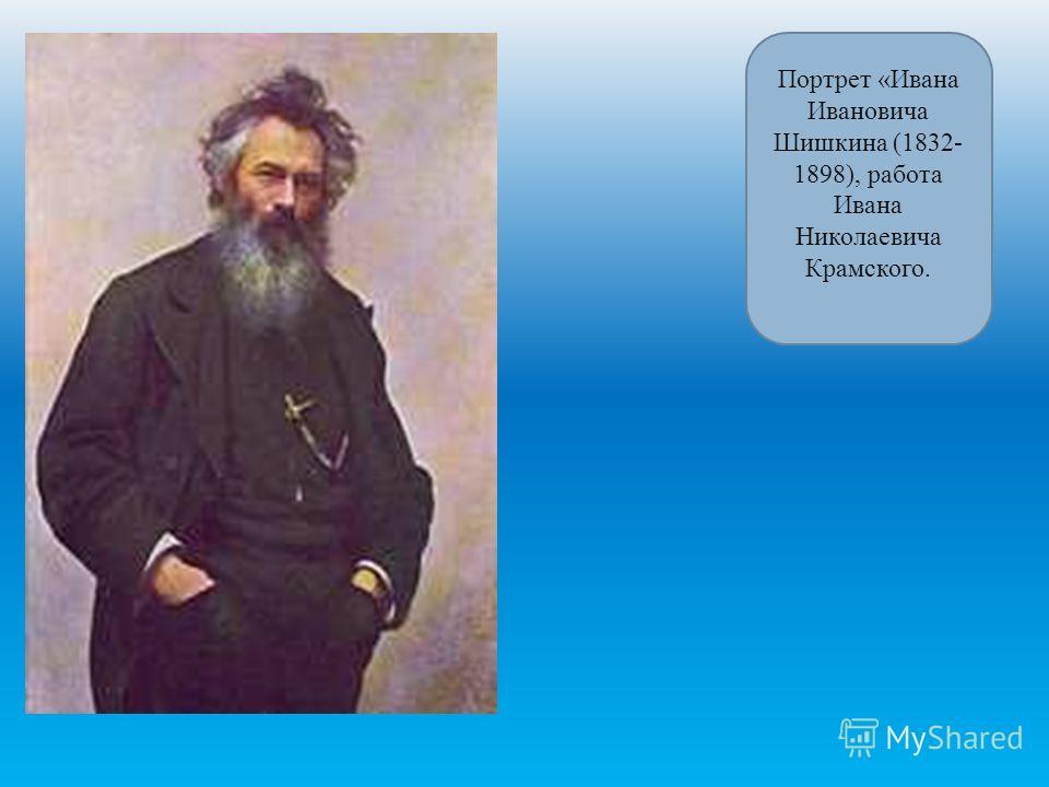 Портрет «Ивана Ивановича Шишкина (1832- 1898), работа Ивана Николаевича Крамского.