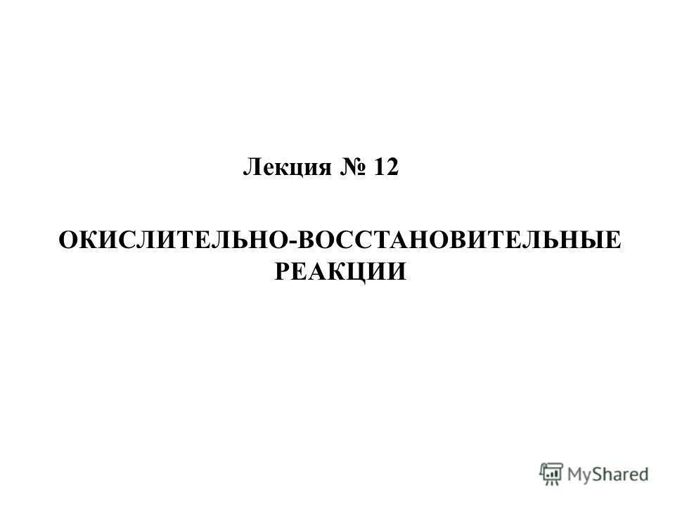 Лекция 12 ОКИСЛИТЕЛЬНО-ВОССТАНОВИТЕЛЬНЫЕ РЕАКЦИИ