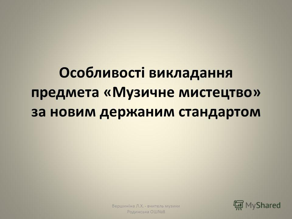 Особливості викладання предмета «Музичне мистецтво» за новим держаним стандартом Вершиніна Л.Х. - вчитель музики Родинська ОШ8