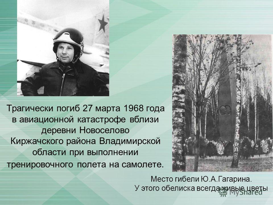 Трагически погиб 27 марта 1968 года в авиационной катастрофе вблизи деревни Новоселово Киржачского района Владимирской области при выполнении тренировочного полета на самолете. Место гибели Ю.А.Гагарина. У этого обелиска всегда живые цветы