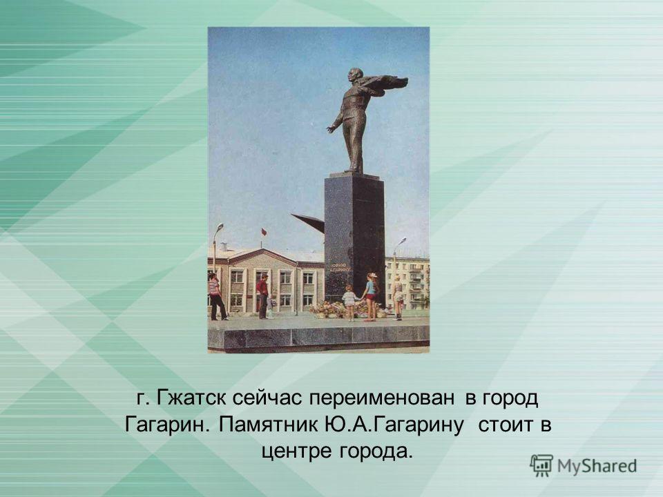 г. Гжатск сейчас переименован в город Гагарин. Памятник Ю.А.Гагарину стоит в центре города.
