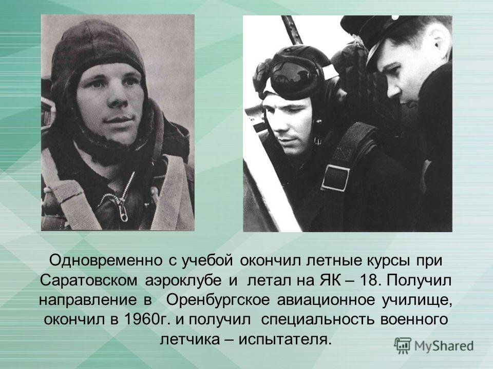 Одновременно с учебой окончил летные курсы при Саратовском аэроклубе и летал на ЯК – 18. Получил направление в Оренбургское авиационное училище, окончил в 1960г. и получил специальность военного летчика – испытателя.