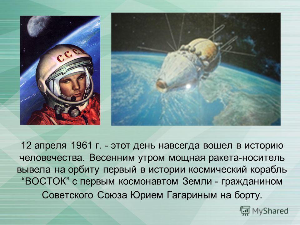 12 апреля 1961 г. - этот день навсегда вошел в историю человечества. Весенним утром мощная ракета-носитель вывела на орбиту первый в истории космический корабль ВОСТОК с первым космонавтом Земли - гражданином Советского Союза Юрием Гагариным на борту