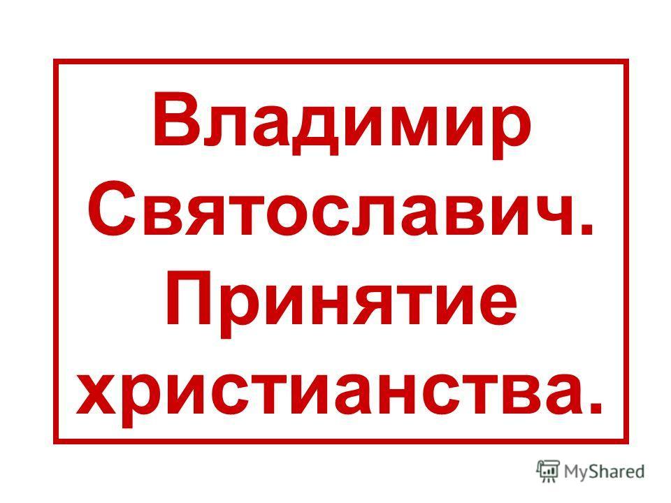 Владимир Святославич. Принятие христианства.