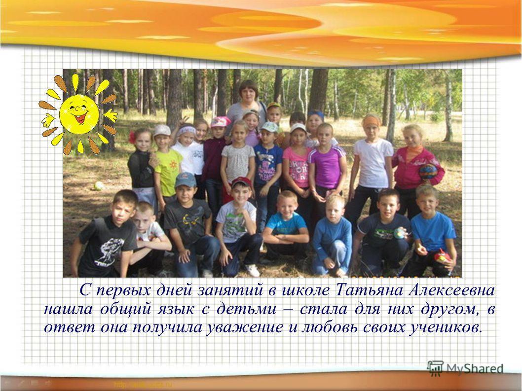 С первых дней занятий в школе Татьяна Алексеевна нашла общий язык с детьми – стала для них другом, в ответ она получила уважение и любовь своих учеников.