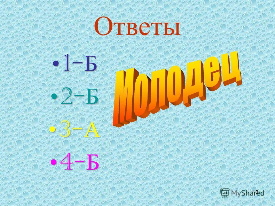 16 Ответы 1- Б 2- Б 3- А 4- Б 1- Б 2- Б 3- А 4- Б