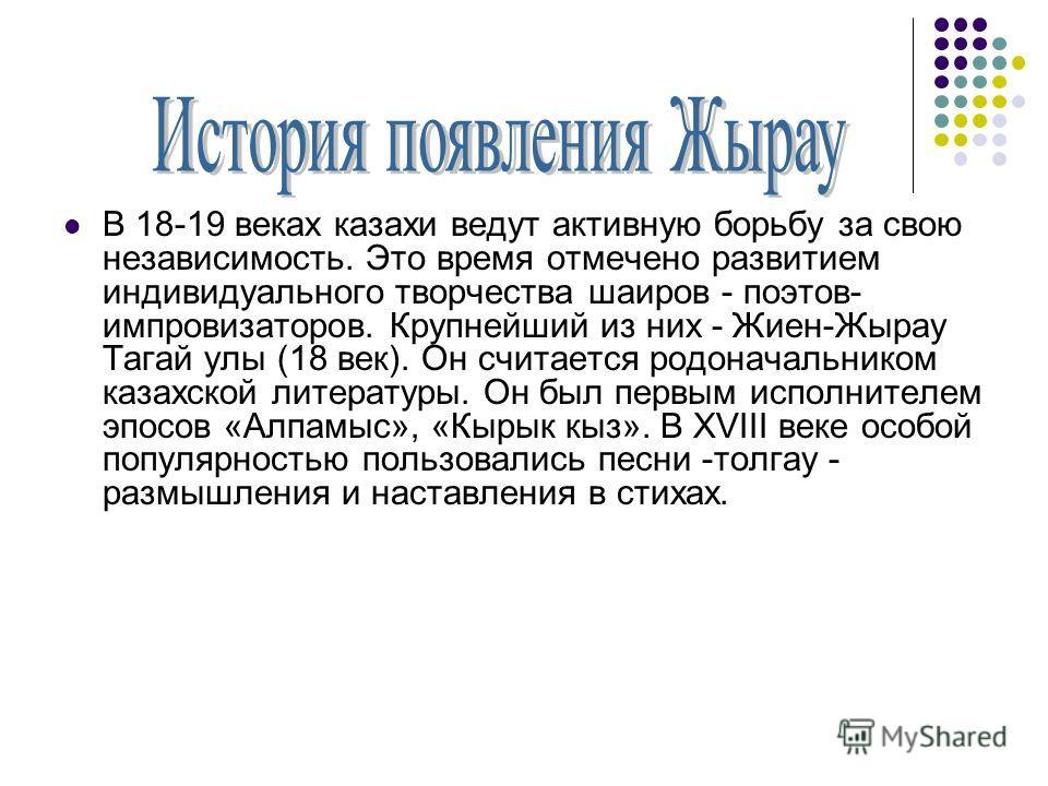 В 18-19 веках казахи ведут активную борьбу за свою независимость. Это время отмечено развитием индивидуального творчества шаиров - поэтов- импровизаторов. Крупнейший из них - Жиен-Жырау Тагай улы (18 век). Он считается родоначальником казахской литер