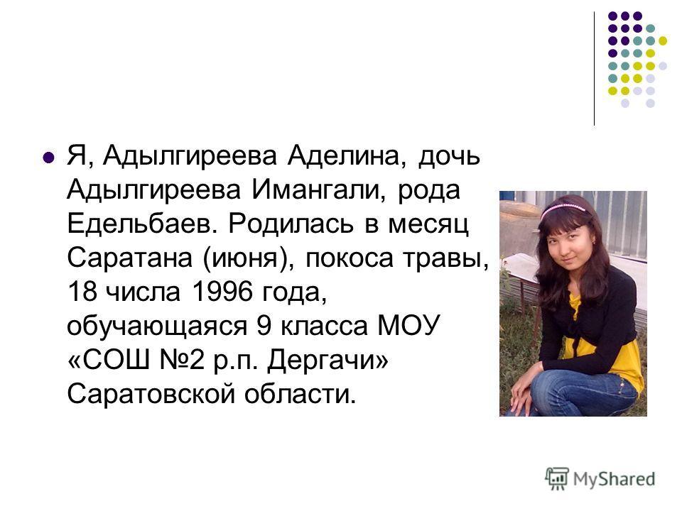 Я, Адылгиреева Аделина, дочь Адылгиреева Имангали, рода Едельбаев. Родилась в месяц Саратана (июня), покоса травы, 18 числа 1996 года, обучающаяся 9 класса МОУ «СОШ 2 р.п. Дергачи» Саратовской области.