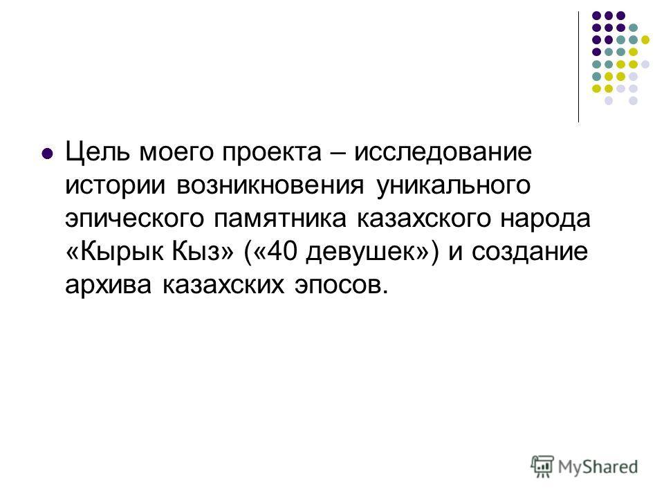 Цель моего проекта – исследование истории возникновения уникального эпического памятника казахского народа «Кырык Кыз» («40 девушек») и создание архива казахских эпосов.