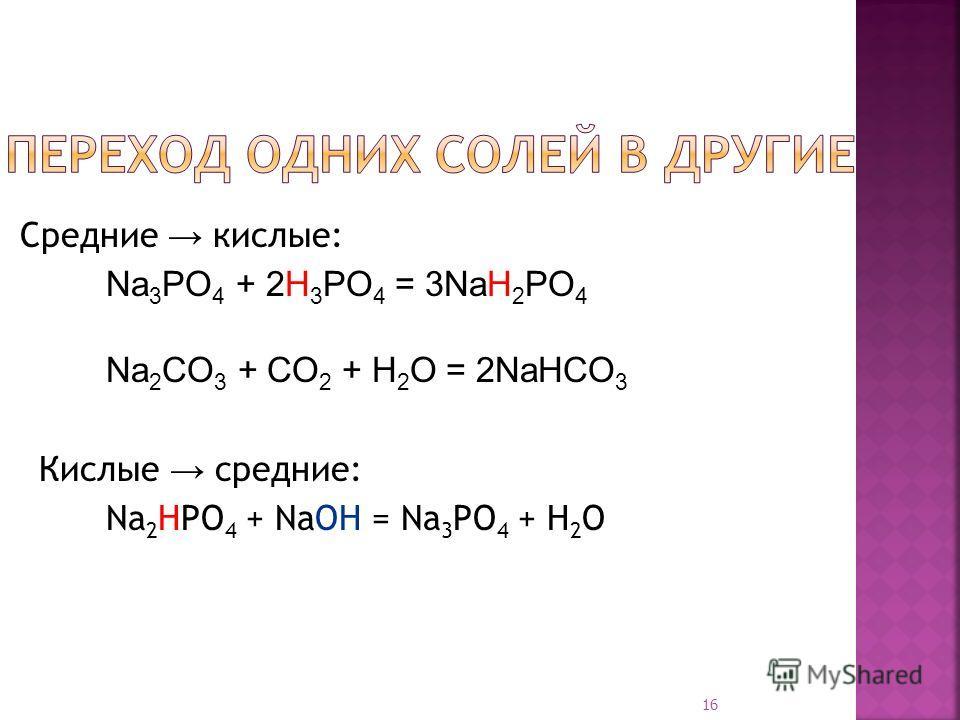 16 Средние кислые: Na 3 PO 4 + 2H 3 PO 4 = 3NaH 2 PO 4 Na 2 CO 3 + CO 2 + H 2 O = 2NaHCO 3 Кислые средние: Na 2 HPO 4 + NaOH = Na 3 PO 4 + H 2 O