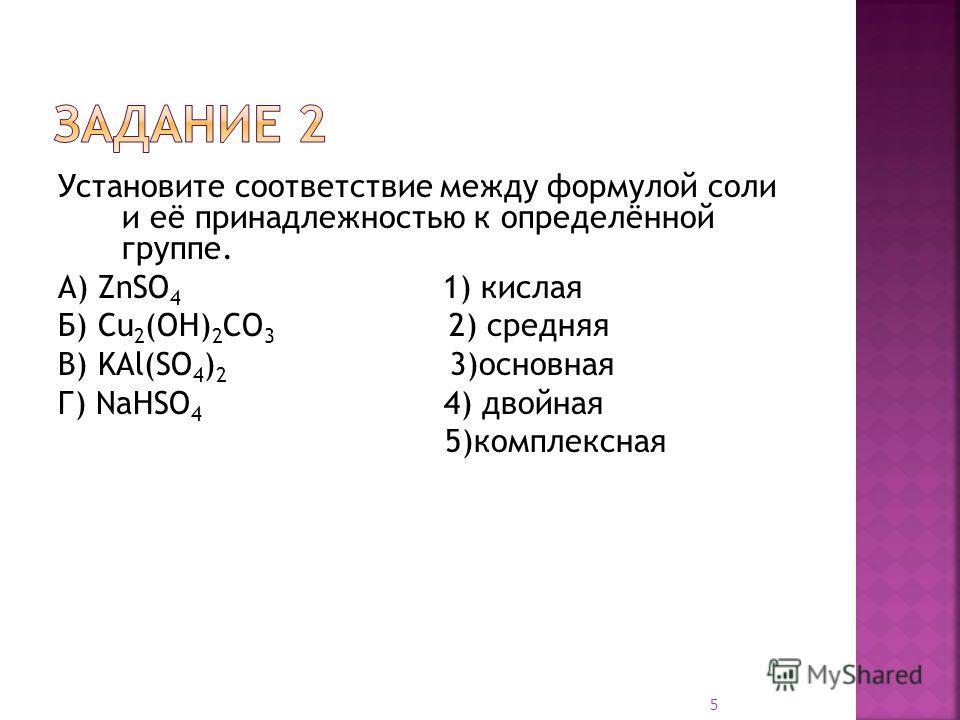 Установите соответствие между формулой соли и её принадлежностью к определённой группе. А) ZnSO 4 1) кислая Б) Cu 2 (OH) 2 CO 3 2) средняя В) KAl(SO 4 ) 2 3)основная Г) NaHSO 4 4) двойная 5)комплексная 5