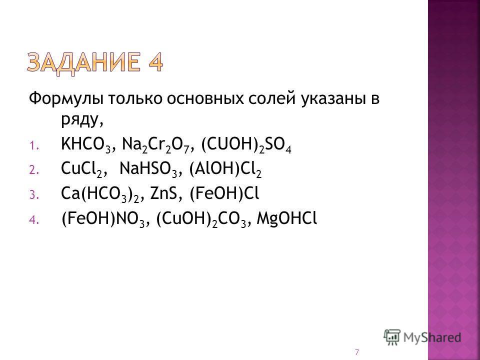 Формулы только основных солей указаны в ряду, 1. KHCO 3, Na 2 Cr 2 O 7, (CUOH) 2 SO 4 2. CuCl 2, NaHSO 3, (AlOH)Cl 2 3. Ca(HCO 3 ) 2, ZnS, (FeOH)Cl 4. (FeOH)NO 3, (CuOH) 2 CO 3, MgOHCl 7