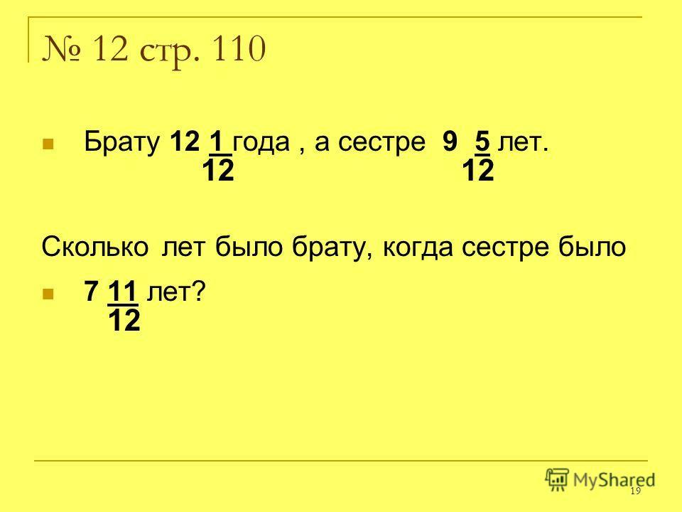 19 12 стр. 110 Брату 12 1 года, а сестре 9 5 лет. 12 12 Сколько лет было брату, когда сестре было 7 11 лет? 12