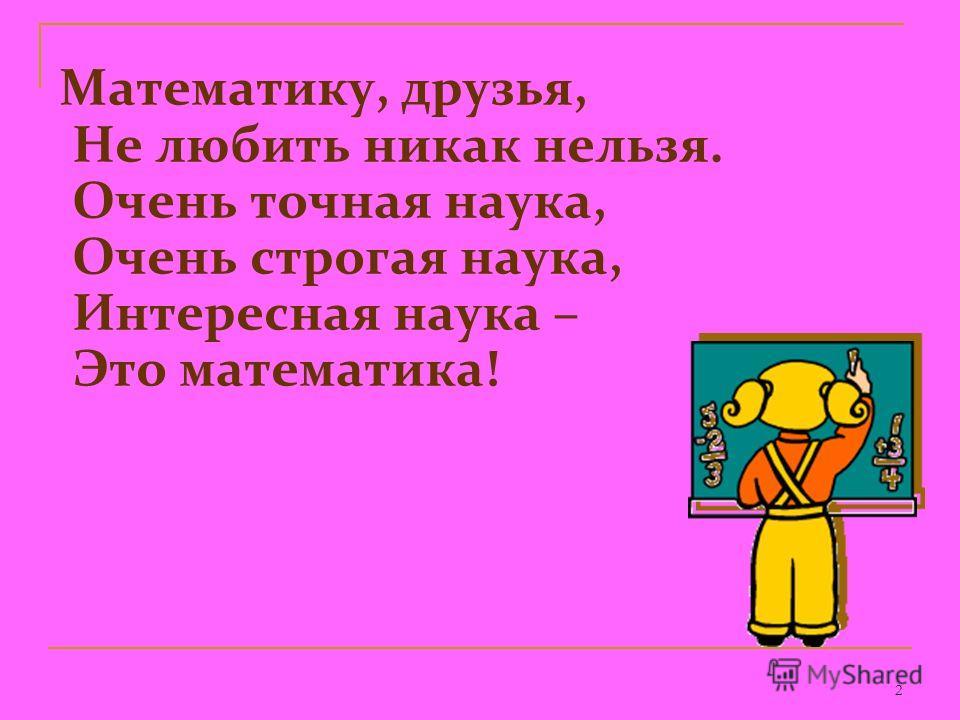 2 Математику, друзья, Не любить никак нельзя. Очень точная наука, Очень строгая наука, Интересная наука – Это математика!