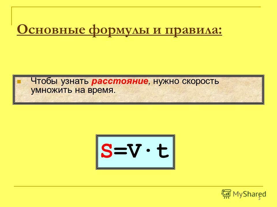 5 S=V·t Чтобы узнать расстояние, нужно скорость умножить на время. Основные формулы и правила: