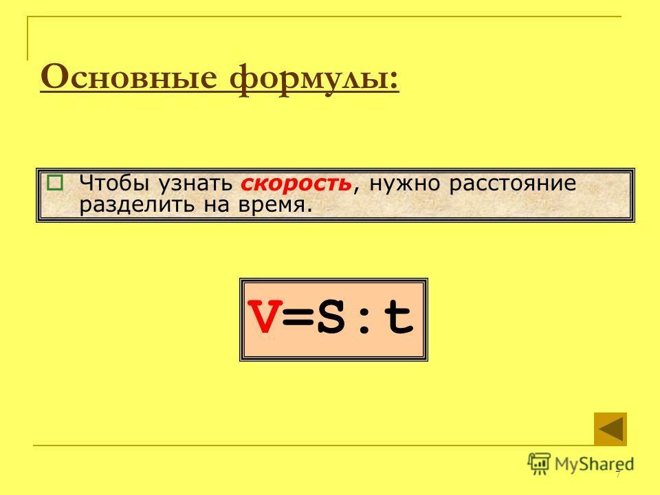 7 V=S:t Чтобы узнать скорость, нужно расстояние разделить на время. Основные формулы:
