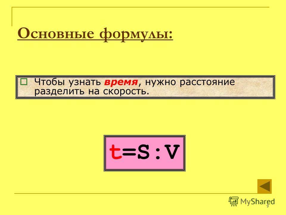 9 t=S:V Чтобы узнать время, нужно расстояние разделить на скорость. Основные формулы: