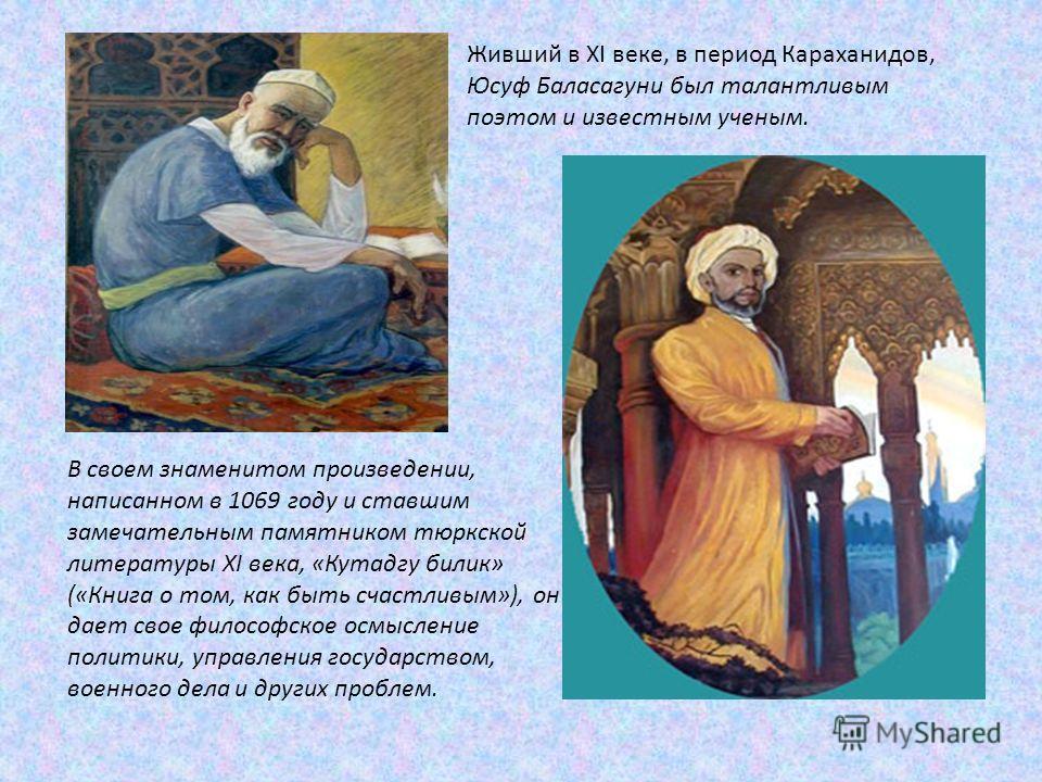 Живший в XI веке, в период Караханидов, Юсуф Баласагуни был талантливым поэтом и известным ученым. В своем знаменитом произведении, написанном в 1069 году и ставшим замечательным памятником тюркской литературы XI века, «Кутадгу билик» («Книга о том,