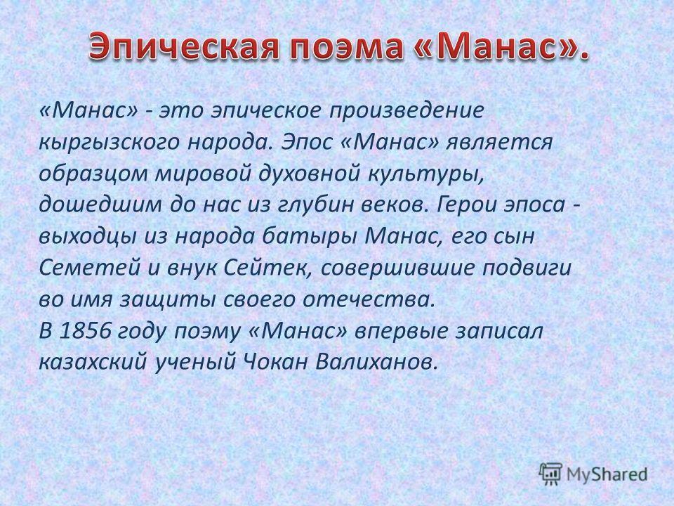 «Манас» - это эпическое произведение кыргызского народа. Эпос «Манас» является образцом мировой духовной культуры, дошедшим до нас из глубин веков. Герои эпоса - выходцы из народа батыры Манас, его сын Семетей и внук Сейтек, совершившие подвиги во им
