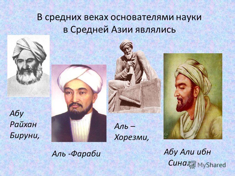 В средних веках основателями науки в Средней Азии являлись Абу Райхан Бируни, Аль – Хорезми, Аль -Фараби Абу Али ибн Сина.