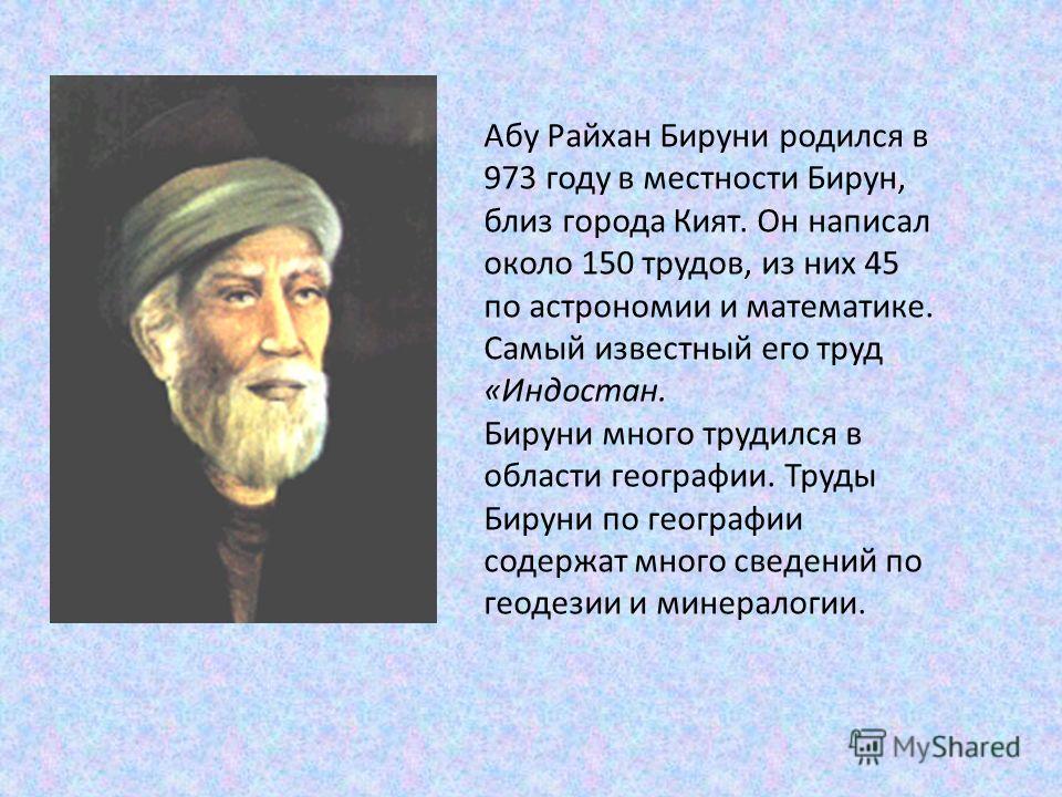 Абу Райхан Бируни родился в 973 году в местности Бирун, близ города Кият. Он написал около 150 трудов, из них 45 по астрономии и математике. Самый известный его труд «Индостан. Бируни много трудился в области географии. Труды Бируни по географии соде