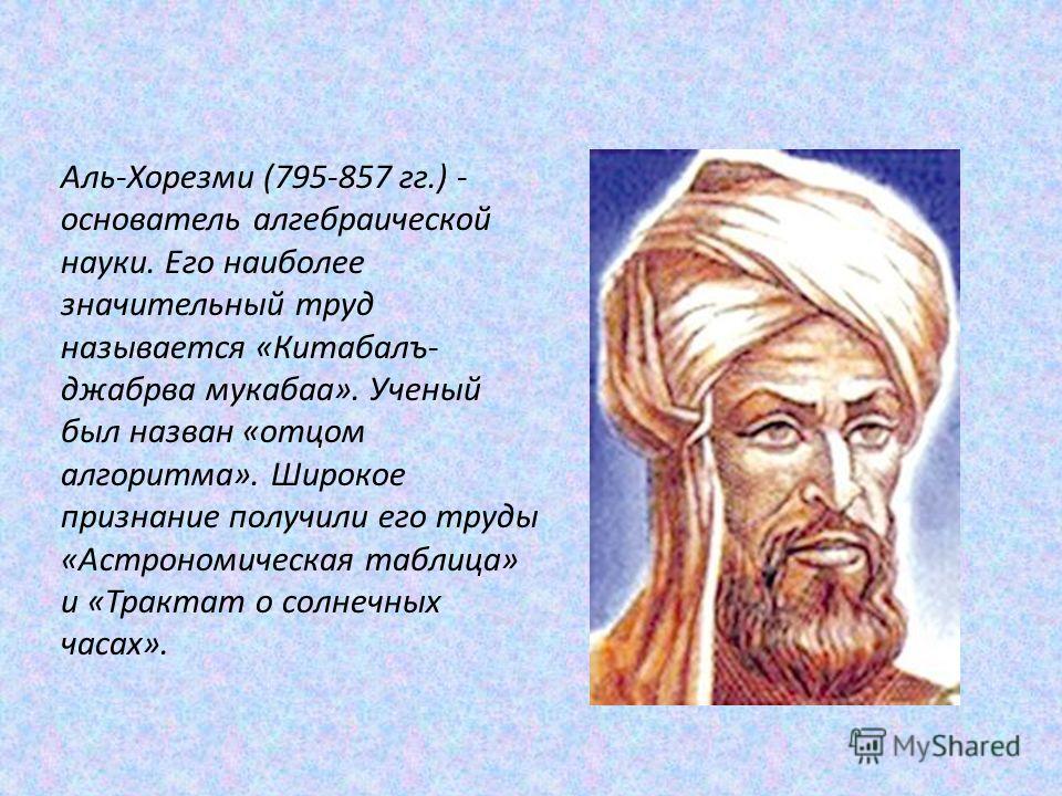Аль-Хорезми (795-857 гг.) - основатель алгебраической науки. Его наиболее значительный труд называется «Китабалъ- джабрва мукабаа». Ученый был назван «отцом алгоритма». Широкое признание получили его труды «Астрономическая таблица» и «Трактат о солне
