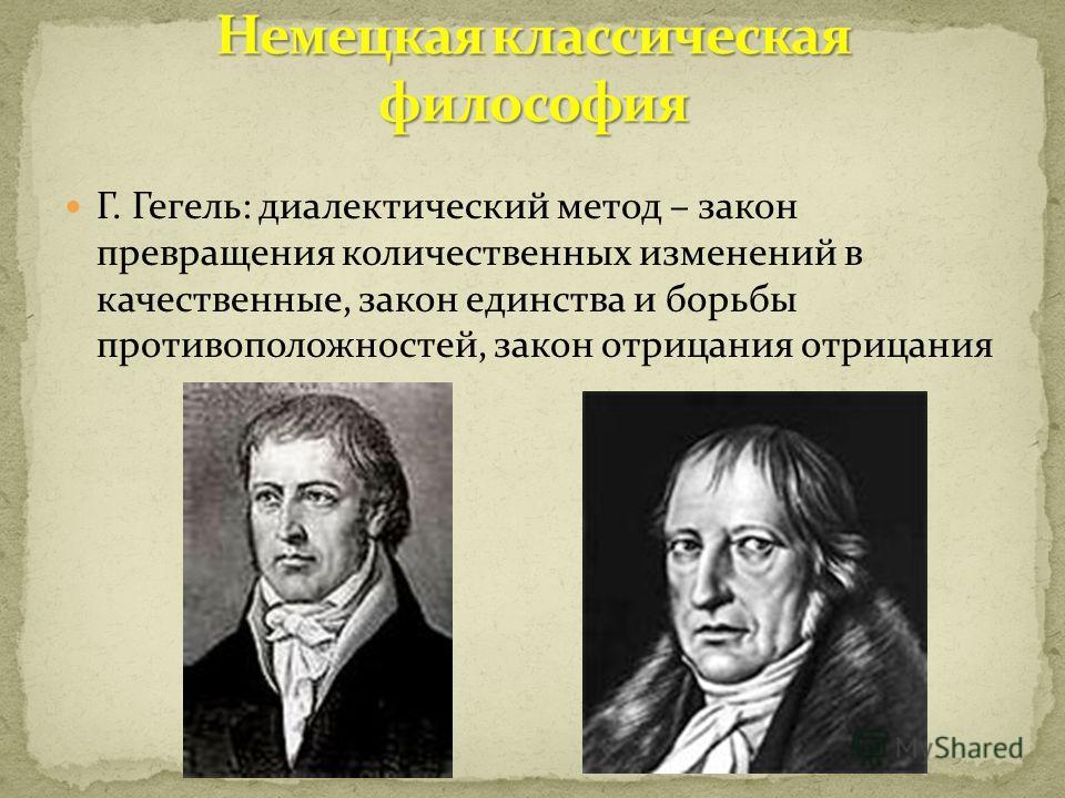 Г. Гегель: диалектический метод – закон превращения количественных изменений в качественные, закон единства и борьбы противоположностей, закон отрицания отрицания