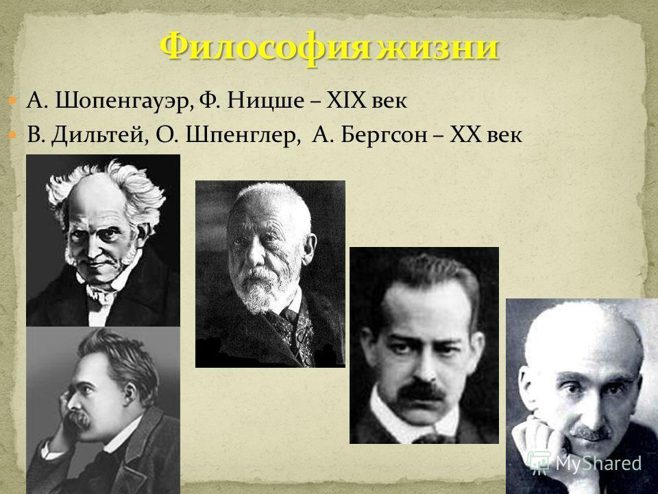 А. Шопенгауэр, Ф. Ницше – XIX век В. Дильтей, О. Шпенглер, А. Бергсон – ХХ век