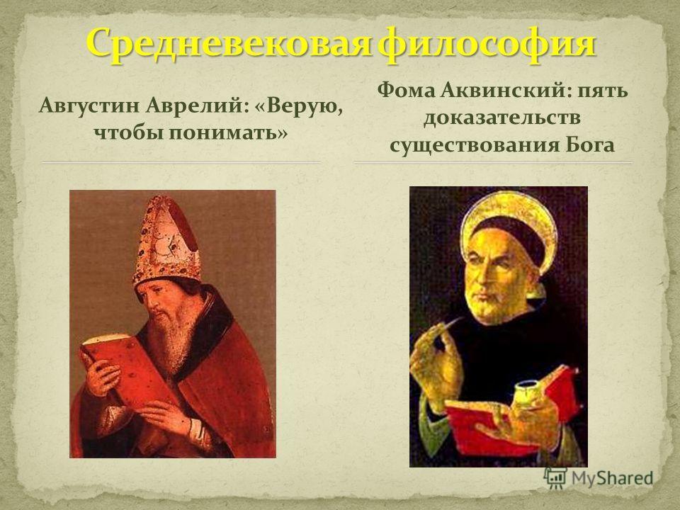 Августин Аврелий: «Верую, чтобы понимать» Фома Аквинский: пять доказательств существования Бога