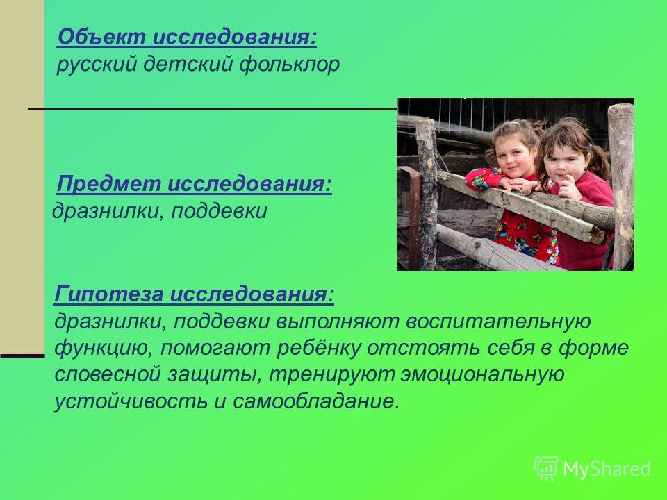 Объект исследования: русский детский фольклор Предмет исследования: дразнилки, поддевки Гипотеза исследования: дразнилки, поддевки выполняют воспитательную функцию, помогают ребёнку отстоять себя в форме словесной защиты, тренируют эмоциональную усто