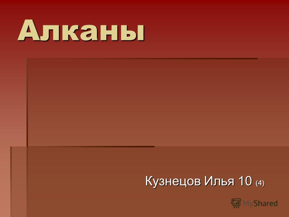 Алканы Кузнецов Илья 10 (4) Кузнецов Илья 10 (4)