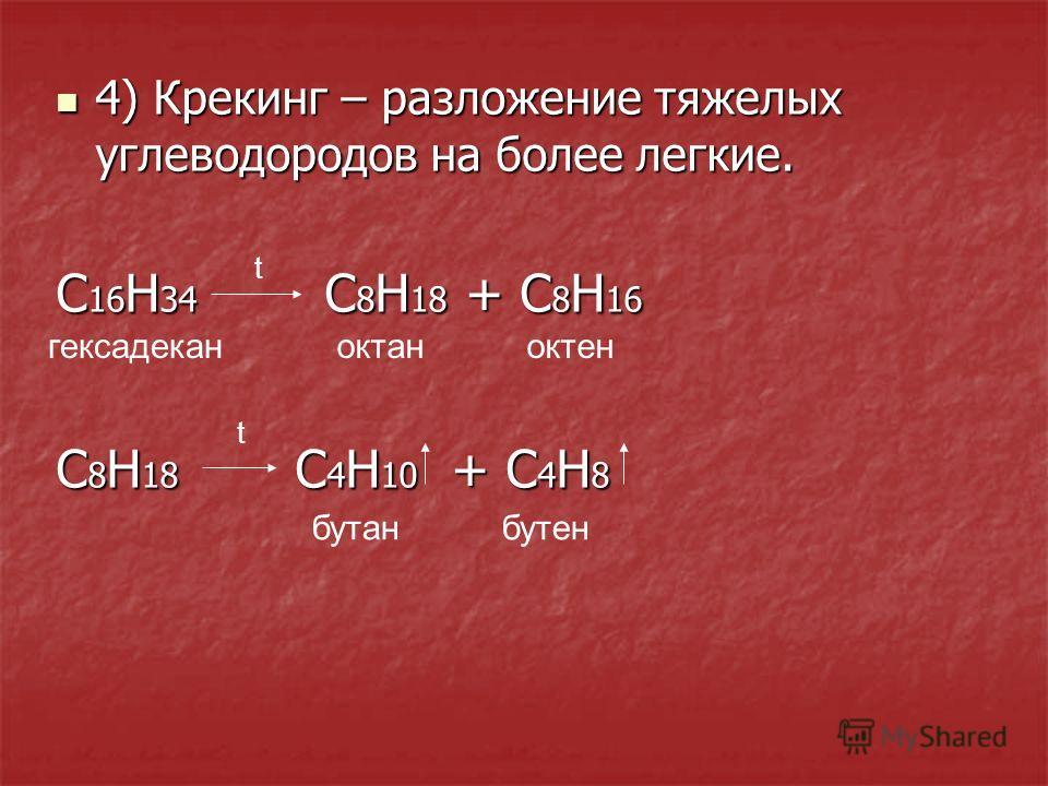 4) Крекинг – разложение тяжелых углеводородов на более легкие. 4) Крекинг – разложение тяжелых углеводородов на более легкие. С 16 H 34 C 8 H 18 + C 8 H 16 C 8 H 18 C 4 H 10 + C 4 H 8 t t гексадеканоктан бутанбутен октен