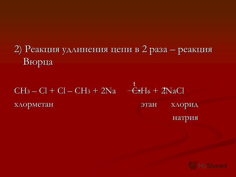 2) Реакция удлинения цепи в 2 раза – реакция Вюрца CH 3 – Cl + Cl – CH 3 + 2Na C 2 H 6 + 2NaCl хлорметан этан хлорид натрия натрия t