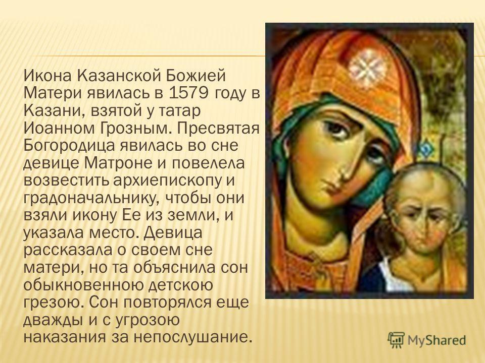 Икона Казанской Божией Матери явилась в 1579 году в Казани, взятой у татар Иоанном Грозным. Пресвятая Богородица явилась во сне девице Матроне и повелела возвестить архиепископу и градоначальнику, чтобы они взяли икону Ее из земли, и указала место. Д