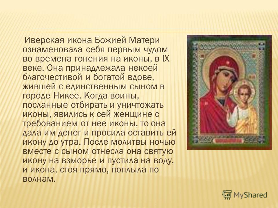 Иверская икона Божией Матери ознаменовала себя первым чудом во времена гонения на иконы, в IX веке. Она принадлежала некоей благочестивой и богатой вдове, жившей с единственным сыном в городе Никее. Когда воины, посланные отбирать и уничтожать иконы,