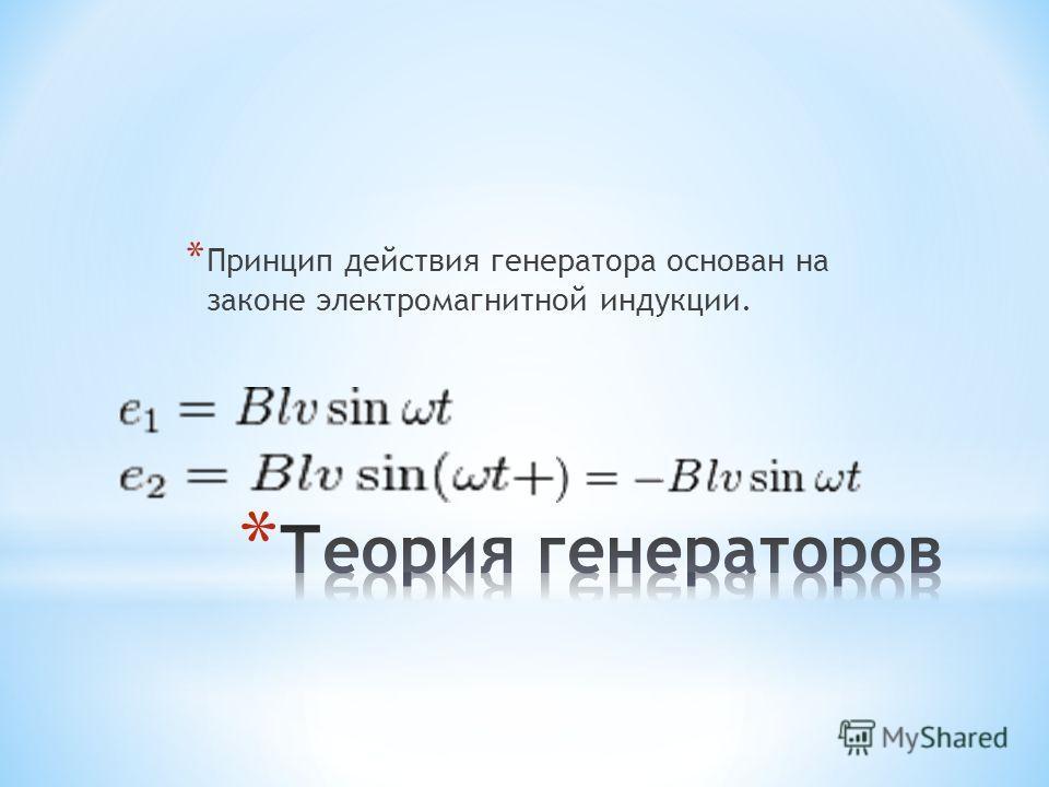* Принцип действия генератора основан на законе электромагнитной индукции.