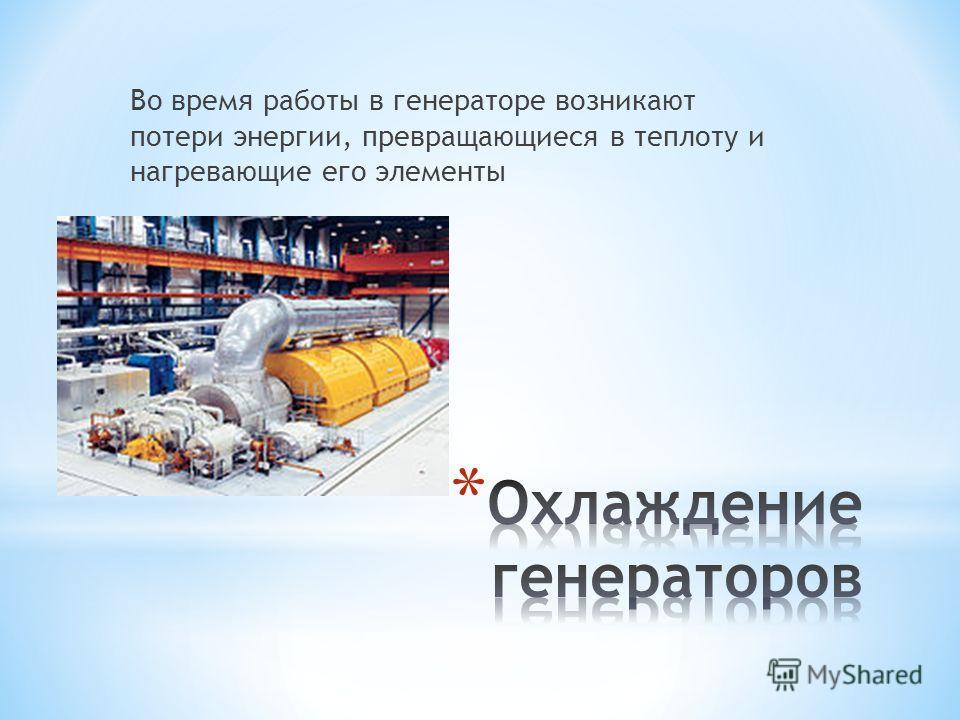 Во время работы в генераторе возникают потери энергии, превращающиеся в теплоту и нагревающие его элементы