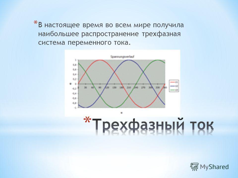 * В настоящее время во всем мире получила наибольшее распространение трехфазная система переменного тока.