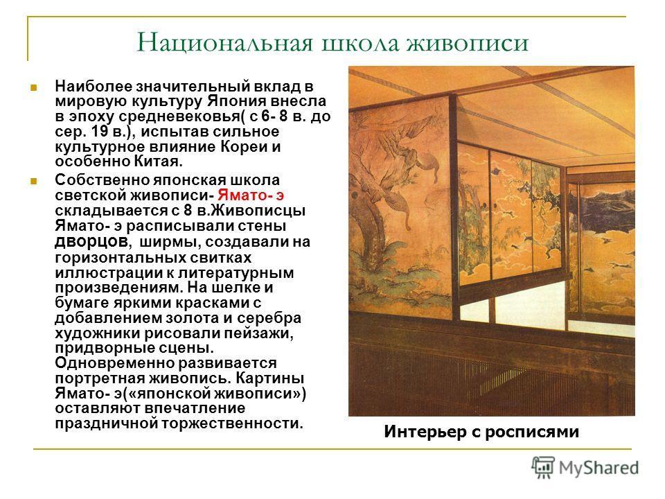 Национальная школа живописи Наиболее значительный вклад в мировую культуру Япония внесла в эпоху средневековья( с 6- 8 в. до сер. 19 в.), испытав сильное культурное влияние Кореи и особенно Китая. Собственно японская школа светской живописи- Ямато- э